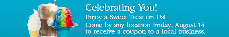 Celebrating You! Enjoy a Sweet Treat on Us! Come by any location Friday, August 14 to receive a coupon to a local business.