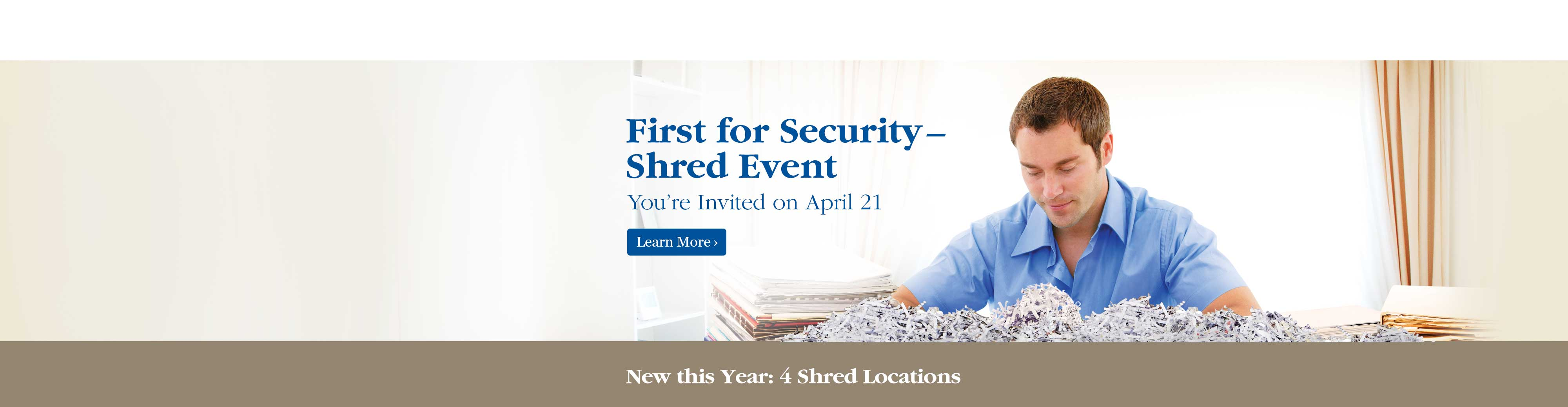 First for Security - Shred Event.  You're Invited on April 21.  Learn More.  | New this Year: 4 Shred Locations