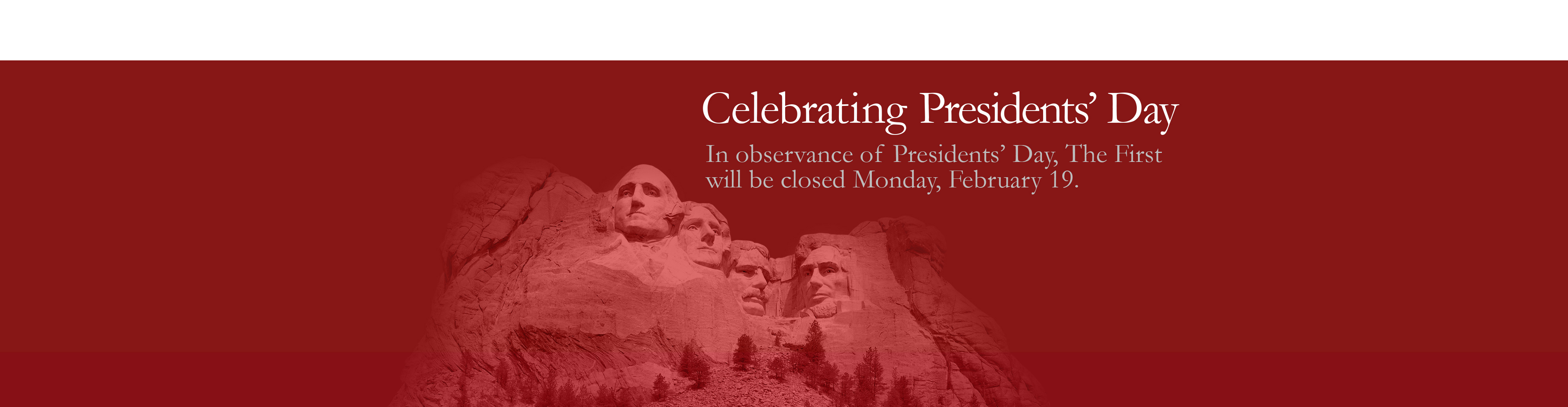 Celebrating Presidents' Day. In observance of Presidents' Day, The First will be closed Monday, February 18.