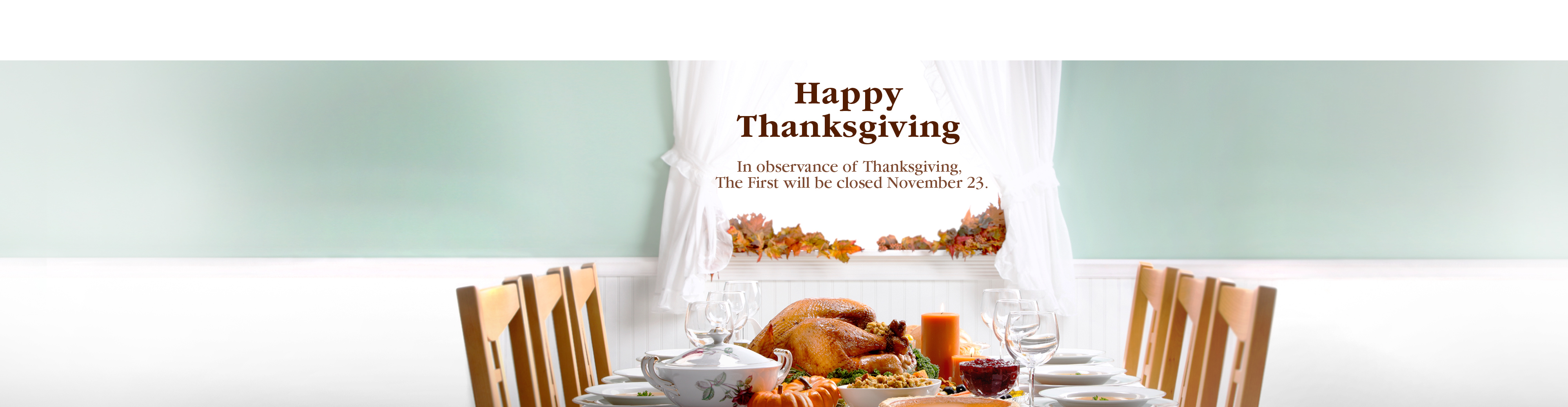 Happy Thanksgiving. In observance of Thanksgiving, The First will be closed November 23.